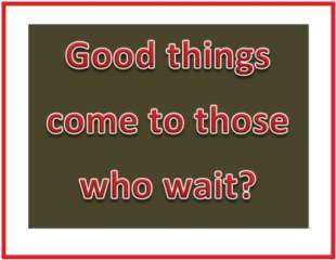 good things come to those who wait?